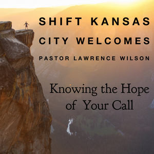 Shift Kansas City Welcomes Pastor Lawrence Wilson- Knowing the Hope of Your Call - 7/12/19