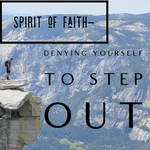 The Spirit of Faith - Denying Yourself to Step Out - 5/31/19