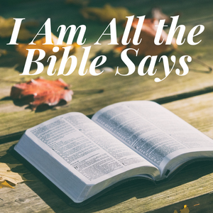 I Am All the Bible Says - 11/13/18