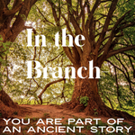In the Branch-You are Part of an Ancient Story - 5/24/19