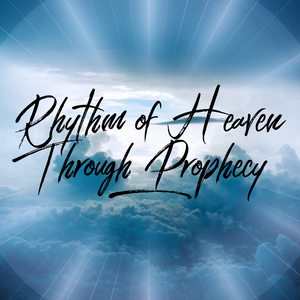 Rhythm of Heaven Through Prophecy - 12/4/18