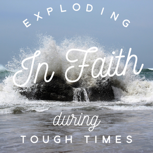 Exploding in Faith During Tough Times - 12/18/18