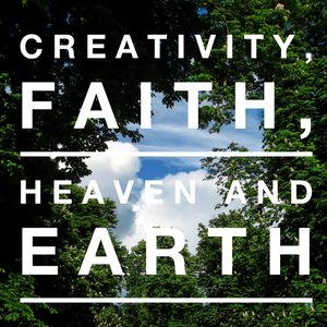 Creativity, Faith, Heaven and Earth - 10/30/18