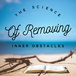 The Science of Removing Inner Obstacles - 6/25/19