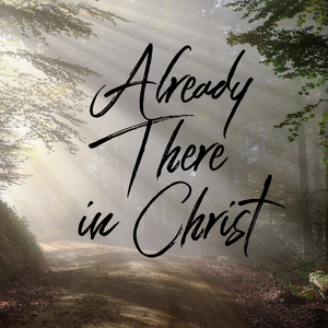 Already There in Christ - 2/8/19