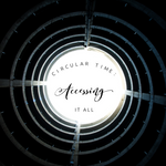 Circular Time: Accessing it All - 8/23/19