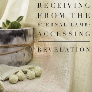 Receiving From the Eternal Lamb: Accessing Revelation - 10/19/18
