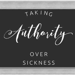 Taking Authority Over Sickness - 7/23/19