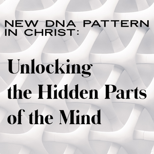 New DNA Pattern in Christ: Unlocking the Hidden Parts of the Mind - 7/19/19
