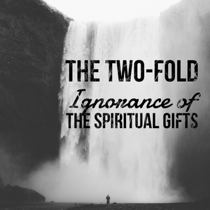 The Two-Fold Ignorance of the Spiritual Gifts - 1/22/19