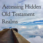 Accessing Hidden Old Testament Realms - 11/9/18