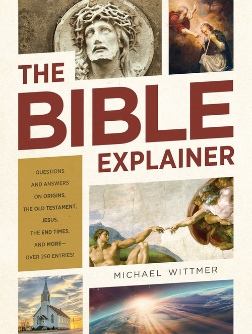 The Bible Explainer - Questions and Answers on Origins, the Old Testament, Jesus, the End Times, and More