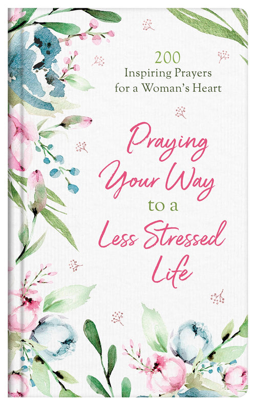 Praying Your Way to a Less Stressed Life: 200 Inspiring Prayers For a Woman's Heart