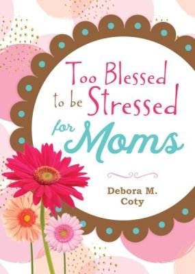 Too Blessed to be Stressed for Moms (Debora M. Coty) - KI Gifts Christian Supplies