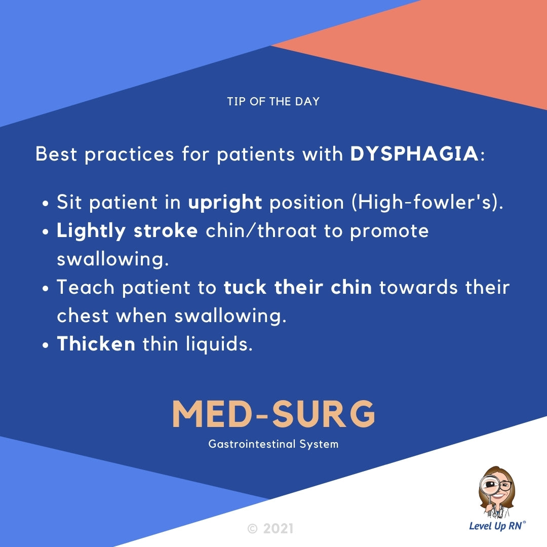 Best practices for patients with DYSPHAGIA: Sit patient in upright position (High-fowler's). Lightly stroke chin/throat to promote swallowing. Teach patient to tuck their chin towards their chest when swallowing. Thicken thin liquids.