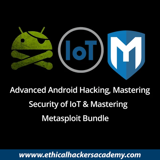 Advanced Android Hacking, Mastering Metasploit & Mastering the Security of IoT - Complete Bundle - Ethical Hackers Academy