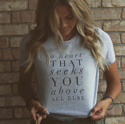 A Heart That Seeks You Above All Else | Christian Women's Tee | Plus Sizes