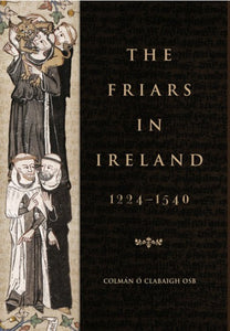 The Friars in Ireland, 1224-1540, by Colmán Ó Clabaigh
