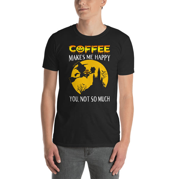 Coffee Makes Me Happy You Not So Much Unisex T-Shirt