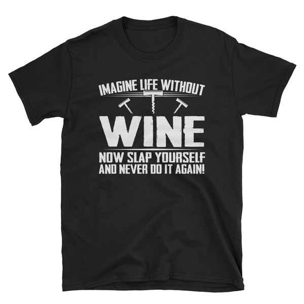 Imagine Life Without Wine Now Slap Yourself And Never Do It Again Unisex T-Shirt