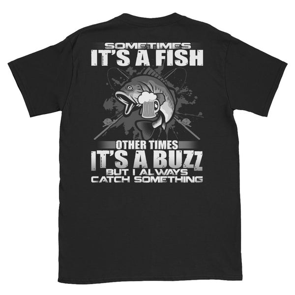 Sometimes It's A Fish Other Times It's A Buzz But I Always Catch Something Unisex T-Shirt