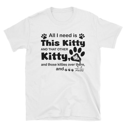 All I Need Is This Kitty And That Other Kitty Unisex T-Shirt
