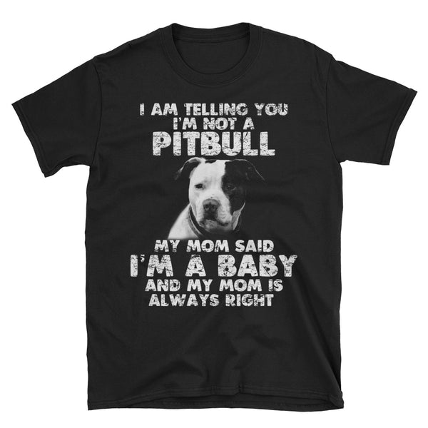 I Am Telling You I'm Not A Pitbull My Mom Said I'm A baby And My Mom Is Always Right Unisex T-Shirt