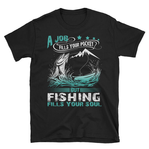 A Job Fills Your Pocket But Fishing Fills Your Soul Unisex T-Shirt