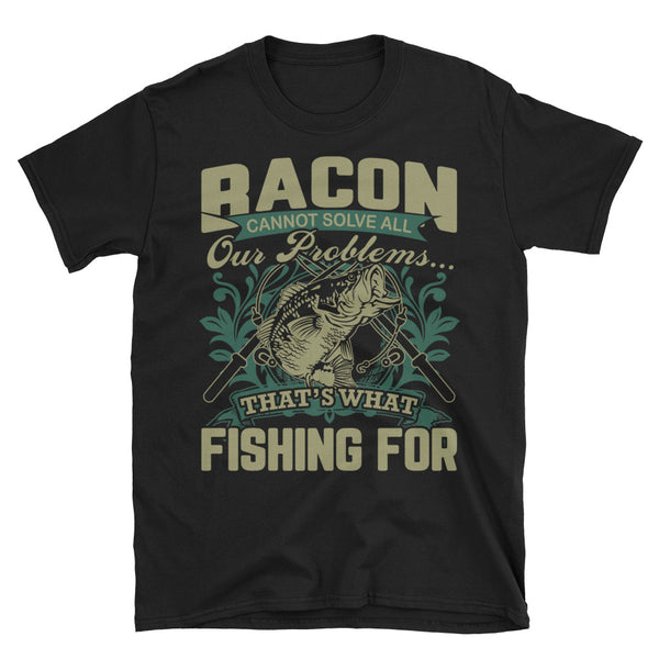 Bacon Cannot Solve All Our Problems That's What Fishing For Unisex T-Shirt