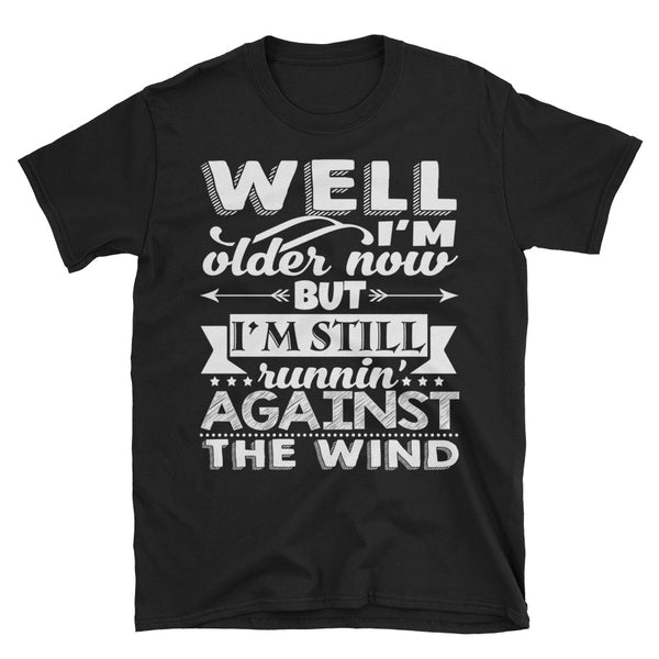 Well I'm Older Now But I'm Still Runnin' Again The Wind T-Shirt