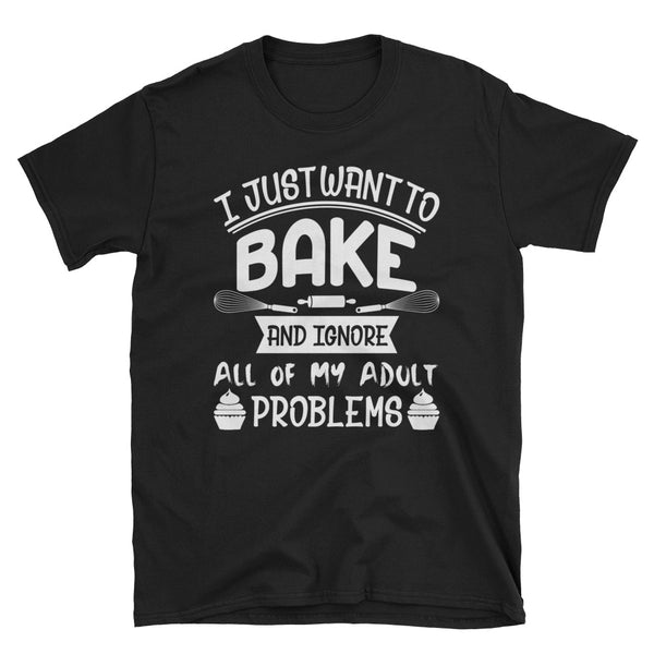 I Just Want To Bake And Ignore All Of My Adult Problem Unisex T-Shirt
