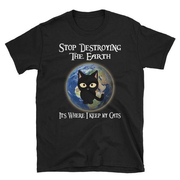 Stop Destroying The Earth It's Where I Keep My Cats Unisex T-Shirt