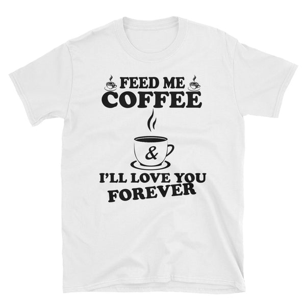 Feed Me Coffee And I'll Love You Forever Unisex T-Shirt