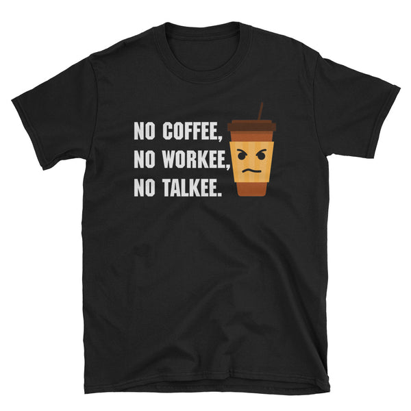 No Coffee No Workee No Talkee Unisex T-Shirt