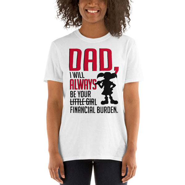 Dad I Will Always Be Your Little Girl Financial Burden Unisex T-Shirt
