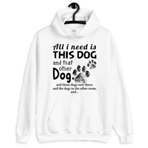 All I Need Is This Dog And That Other Dog Hooded Sweatshirt