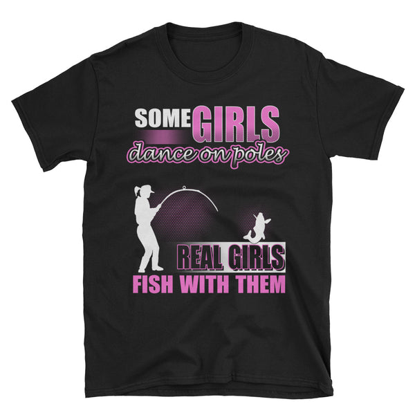 Some Girls Dance On Poles Real Girls Fish With Them Unisex T-Shirt