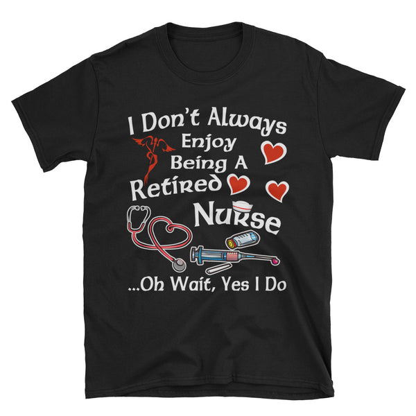 I Don't Always Enjoy Being A Retired Nurse Oh Wait Yes I Do Unisex T-Shirt
