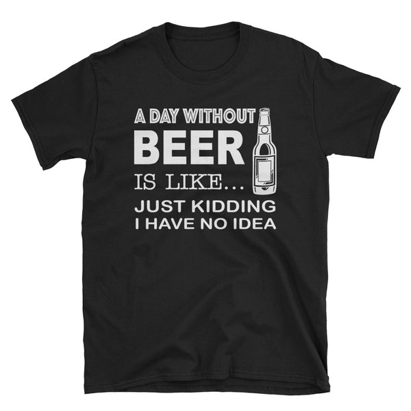 A Day Without Beer Is Like Just Kidding I Have No Idea Unisex T-Shirt