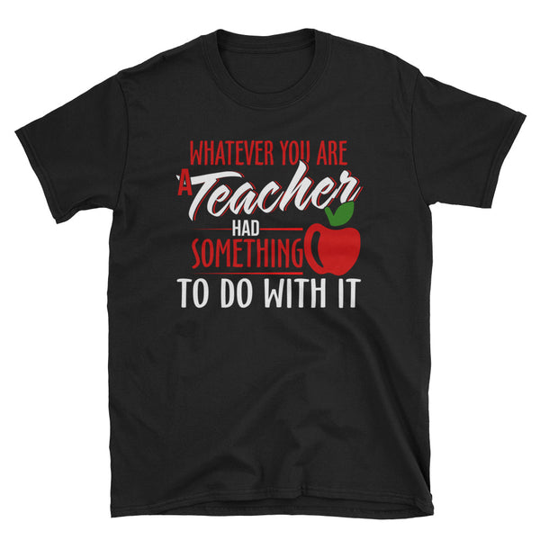 Whatever You Are A Teacher Had Something To Do With It Unisex T-Shirt