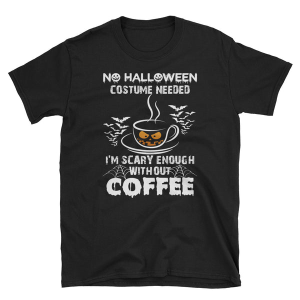 No Halloween Costume Needed I'm Scary Enough Without Coffee Unisex T-Shirt