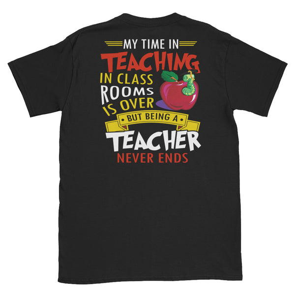 My Time In Teaching In Classrooms Is Over But Being A Teacher Never Ends Unisex T-Shirt