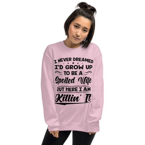 I Never Dreamed I'd Grow Up To Be A Spoiled Wife But Here I Am Killin It Unisex Sweatshirt