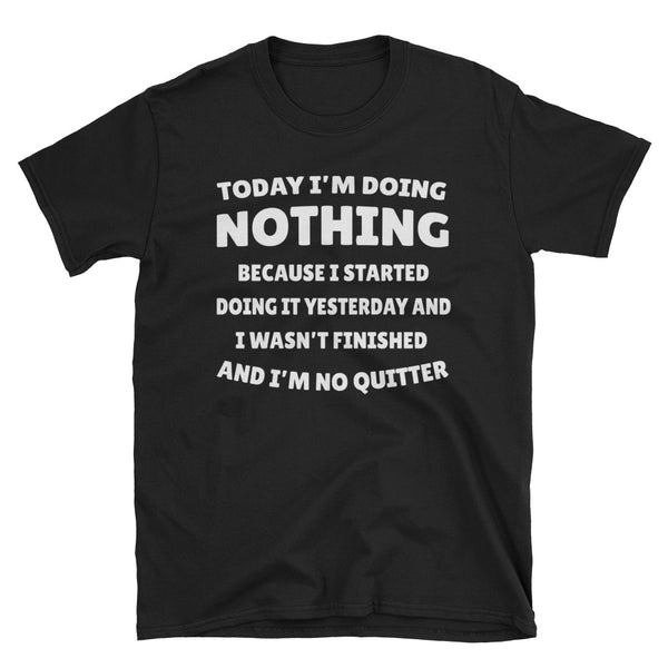 Today I'm Doing Nothing Because I Started Doing It Yesterday Unisex T-Shirt