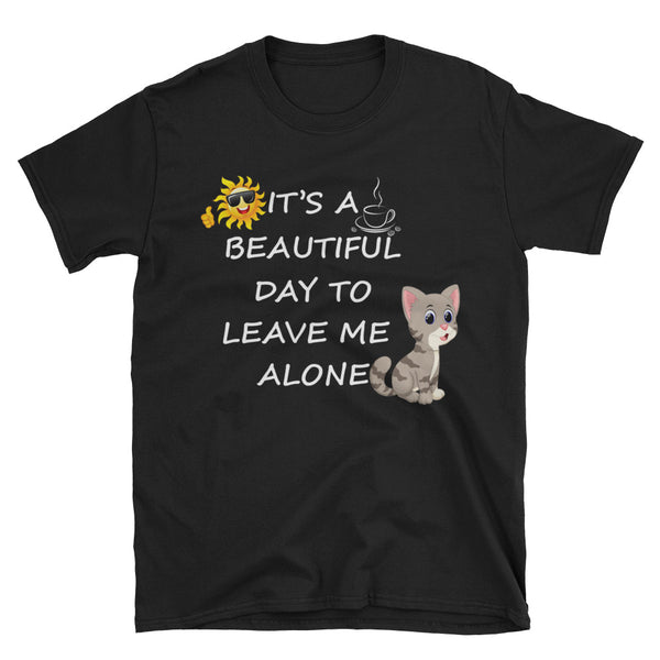 It's A Beautiful Day To Leave Me Alone Unisex T-Shirt