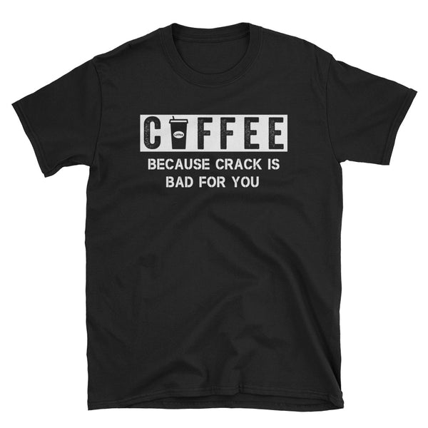 Coffee Because Crack Is Bad For You Unisex T-Shirt