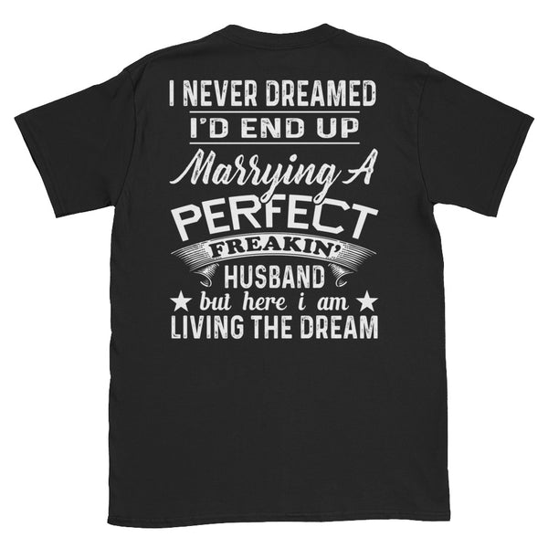 I Never Dreamed I'd End Up Marrying A Perfect Freakin Husband But Here I Am Living The Dream Unisex T-Shirt