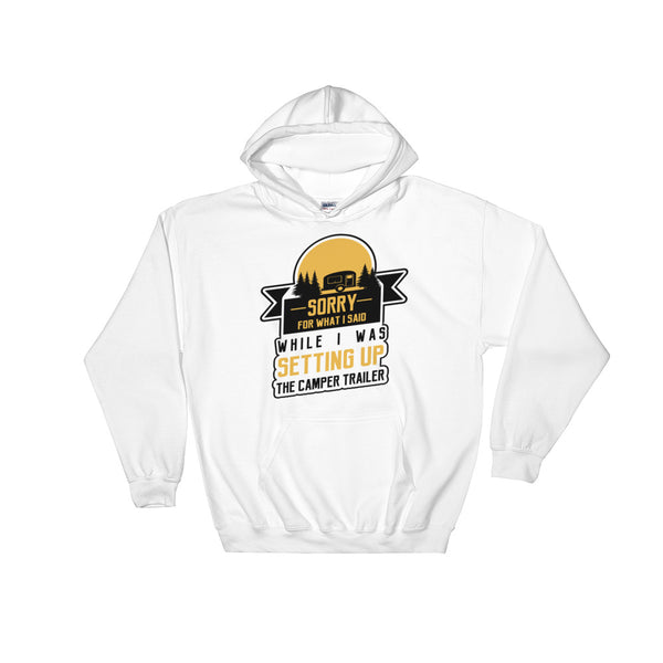 Sorry For What I Said While I Was Setting Up The Camper Trailer Hooded Sweatshirt