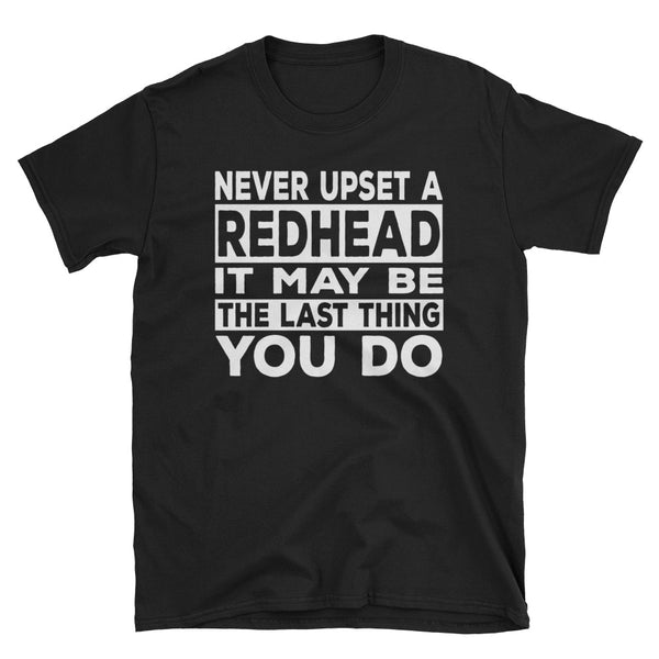 Never Upset A Redhead It May Be Last Thing You Do Unisex T-Shirt