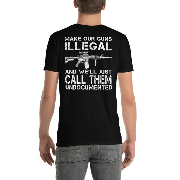 Make Our Gun Illegal And We'll Just Call Them Undocumented Unisex T-Shirt
